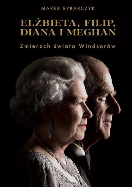 Elżbieta, Filip, Diana i Meghan. Zmierzch świata Windsorów - Marek Rybarczyk | okładka