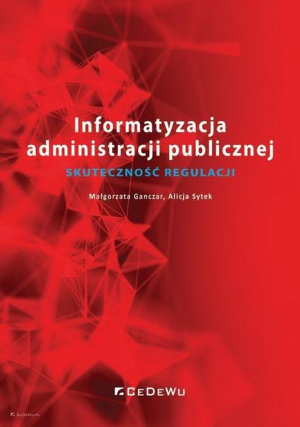 Informatyzacja administracji publicznej Skuteczność regulacji - Ganczar Małgorzata, Sytek Alicja | okładka