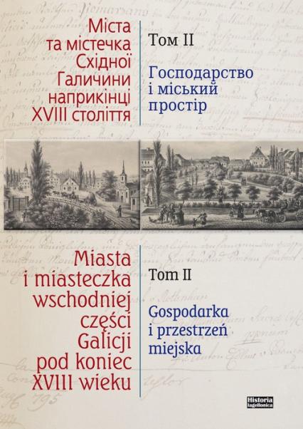 Miasta i miasteczka wschodniej części Galicji pod koniec XVIII wieku Tom 2 Gospodarka i przestrzeń miejska - zbiorowa Praca   okładka