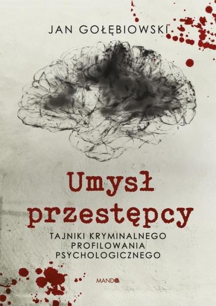 Umysł przestępcy Tajniki kryminalnego profilowania psychologicznego - Jan Gołębiowski   okładka