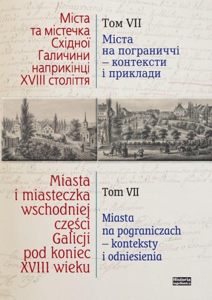 Miasta i miasteczka wschodniej części Galicji pod koniec XVIII wieku Tom 7 Miasta na pograniczach - konteksty i odniesienia - zbiorowa Praca   okładka
