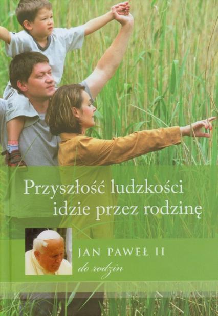 Przyszłość ludzkości idzie przez rodzinę Jan Paweł II do rodzin -    okładka