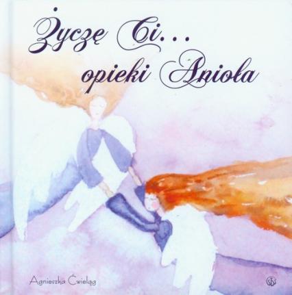 Życzę ci opieki Anioła - Agnieszka Ćwieląg | okładka