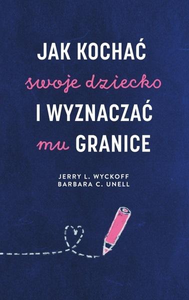 Jak kochać swoje dziecko i wyznaczać mu granice - Unell Barbara C., Wyckoff Jerry L. | okładka