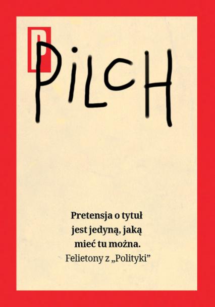"""Pretensja o tytuł jest jedyną, jaką mieć tu można Felietony z """"Polityki"""" - Jerzy Pilch   okładka"""