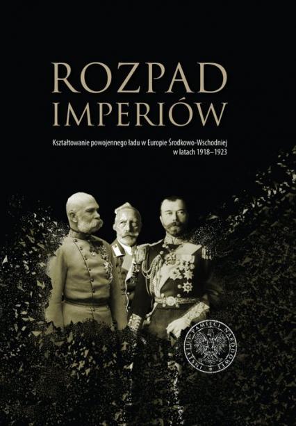 Rozpad imperiów Kształtowanie powojennego ładu w Europie Środkowo-Wschodniej w latach 1918–1923 -    okładka