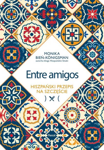 Entre amigos. Hiszpański przepis na szczęście - Monika Bień-Königsman   okładka