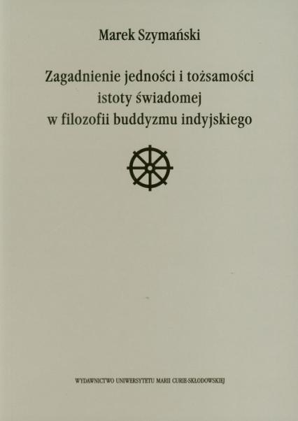 Zagadnienie jedności i tożsamości istoty świadomej w filozofii buddyzmu indyjskiego - Marek Szymański   okładka