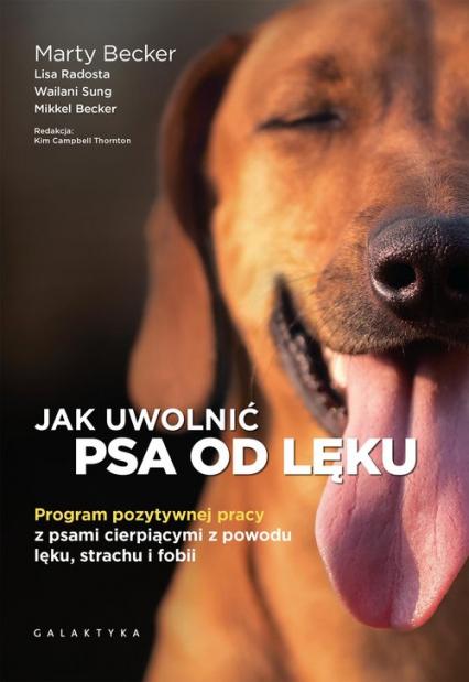 Jak uwolnić psa od lęku Program pozytywnej pracy z psami cierpiącymi z powodu lęku, strachu i fobii - Becker Marty, Radosta Lisa, Sung Wailani, Becker Mikkel | okładka