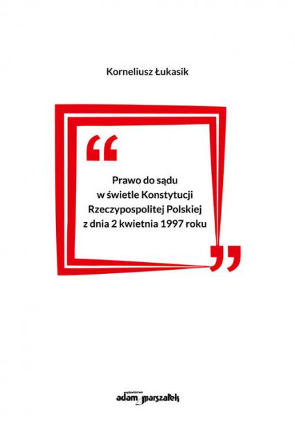 Prawo do sądu w świetle Konstytucji Rzeczypospolitej Polskiej z dnia 2 kwietnia 1997 roku - Korneliusz Łukasik | okładka