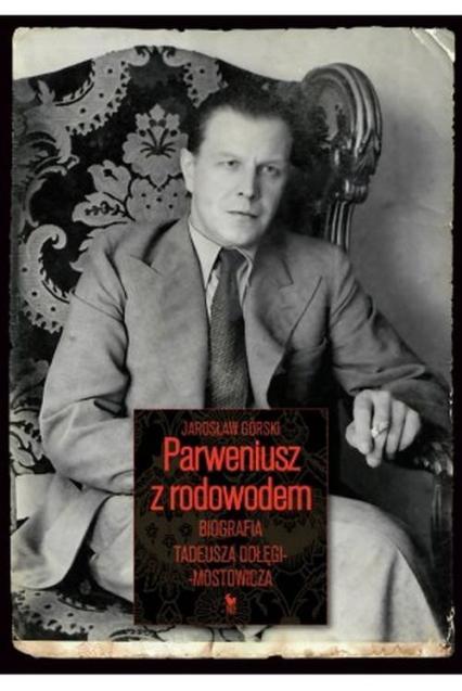 Parweniusz z rodowodem Biografia Tadeusza Dołęgi-Mostowicza - Jarosław Górski | okładka