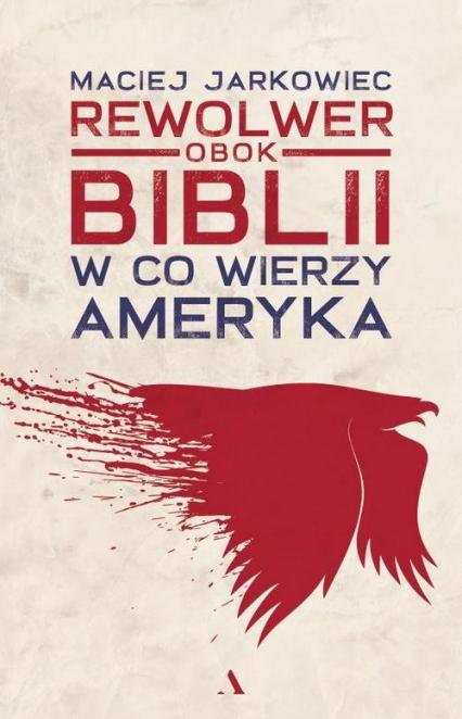 Rewolwer obok Biblii W co wierzy Ameryka - Maciej Jarkowiec | okładka