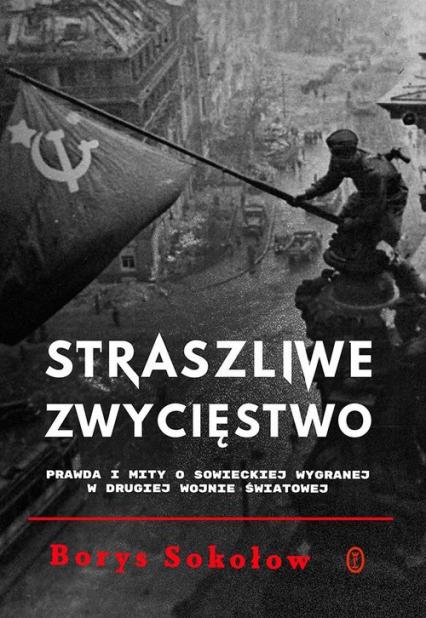 Straszliwe zwycięstwo Prawda i mity o sowieckiej wygranej w drugiej wojnie światowej - Borys Sokołow | okładka