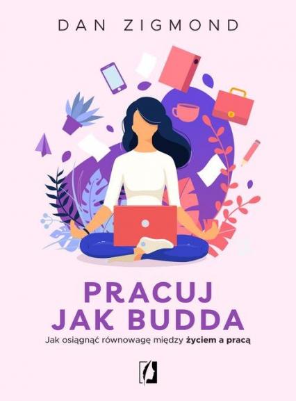 Pracuj jak Budda Jak osiągnąć równowagę między życiem a pracą - Dan Zigmond   okładka