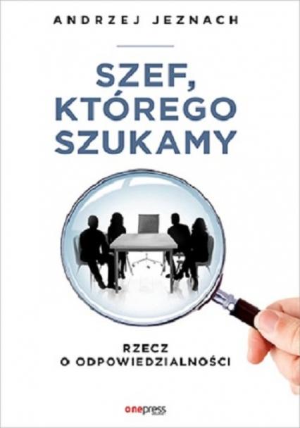 Szef, którego szukamy Rzecz o odpowiedzialności - Andrzej Jeznach | okładka