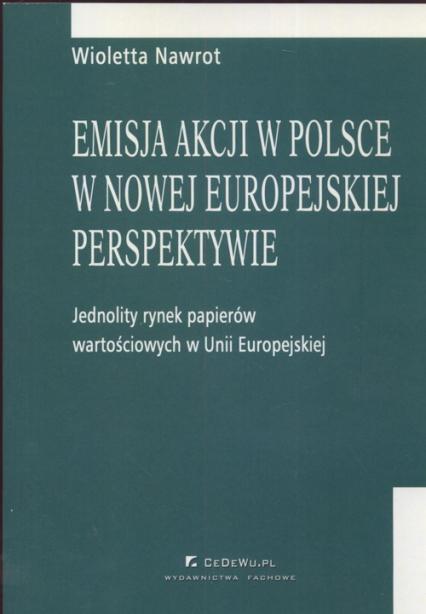 Emisja akcji w Polsce w nowej europejskiej perspektywie Jednolity rynek papieró wartościowych w Unii Europejskiej - Wioletta Nawrot   okładka