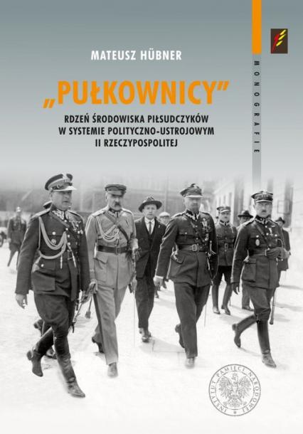 Pułkownicy rdzeń środowiska piłsudczyków w systemie polityczno-ustrojowym II Rzeczypospolitej - Mateusz Hubner | okładka
