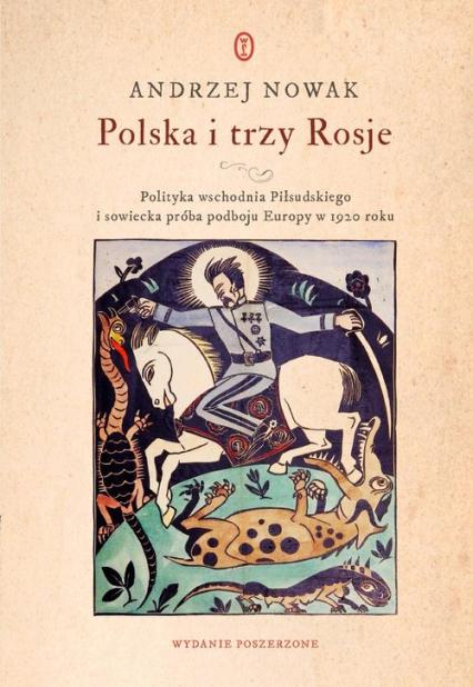 Polska i trzy Rosje Polityka wschodnia Piłsudskiego i sowiecka próba podboju Europy w 1920 roku - Andrzej Nowak   okładka