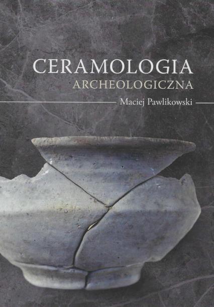 Ceramologia archeologiczna - Maciej Pawlikowski | okładka