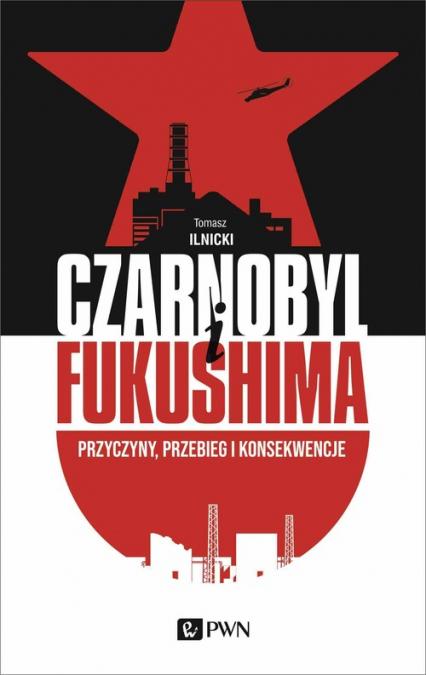 Czarnobyl i Fukushima Przyczyny, przebieg i konsekwencje - Tomasz Ilnicki | okładka