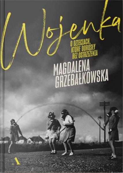 Wojenka O dzieciach, które dorosły bez ostrzeżenia - Magdalena Grzebałkowska   okładka
