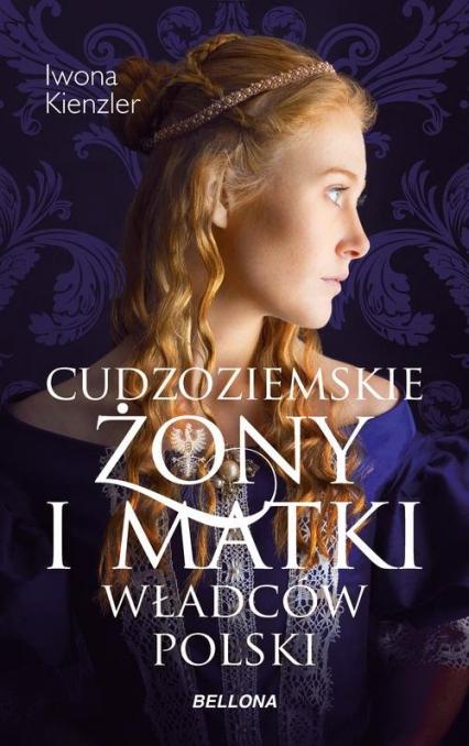Cudzoziemskie żony i matki władców Polski - Iwona Kienzler | okładka