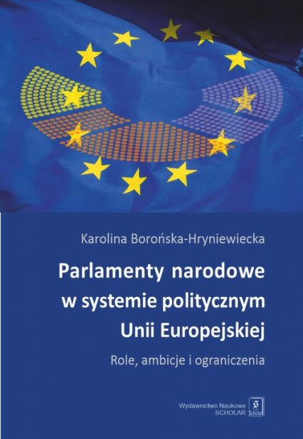 Parlamenty narodowe w systemie politycznym Unii Europejskiej Role, ambicje i oraniczenia - Karolina Borońska-Hryniewiecka | okładka