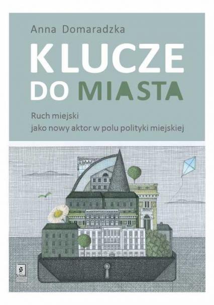 Klucze do miasta Ruch miejski jako nowy aktor w polu polityki miejskiej - Anna Domaradzka   okładka