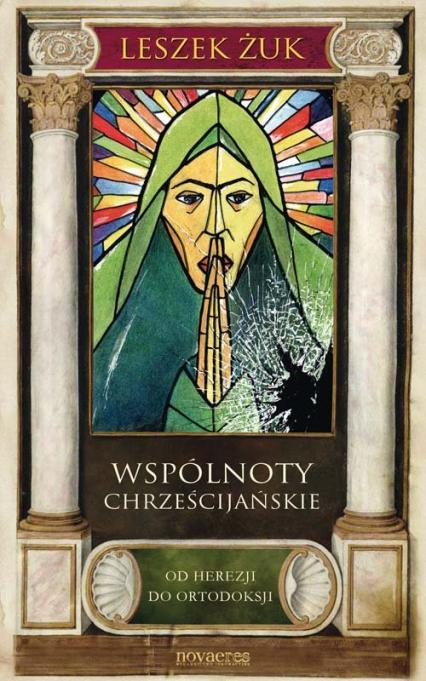 Wspólnoty chrześcijańskie Od herezji do ortodoksji - Leszek Żuk | okładka