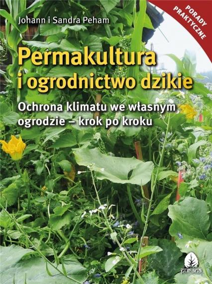 Permakultura i ogrodnictwo dzikie Ochrona klimatu we własnym ogrodzie - krok po kroku - Peham Johann i Sanda   okładka