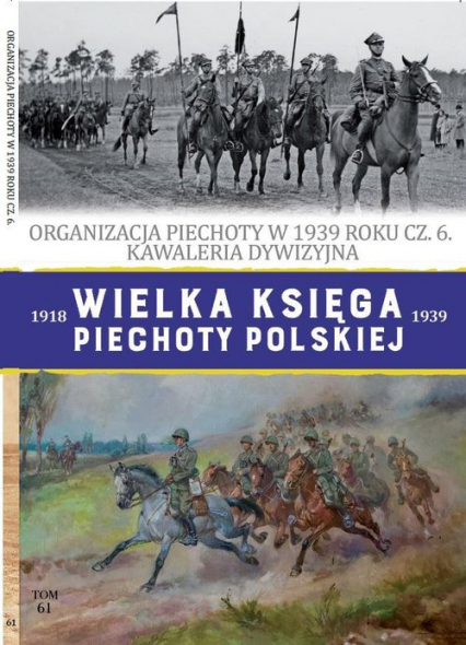 Wielka Księga Piechoty Polskiej Tom 61 Organizacja piechoty w 1939 roku część 6 Kawaleria dywizyjna - Iwaszkiewicz Roch, Janicki Paweł | okładka