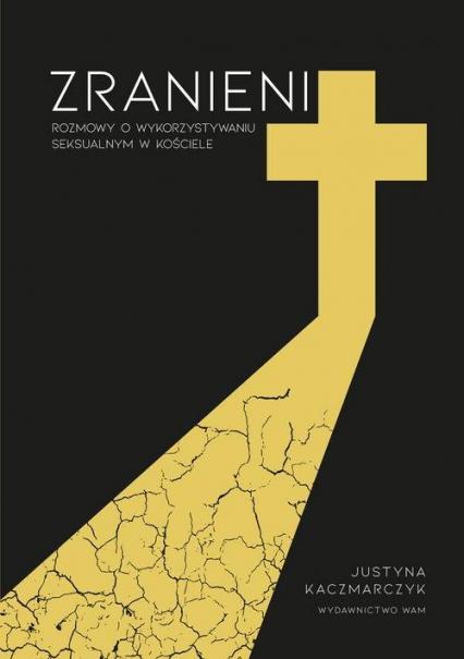 Zranieni Rozmowy o wykorzystywaniu seksualnym w Kościele - Justyna Kaczmarczyk | okładka