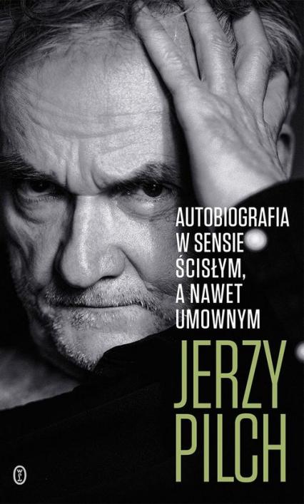 Autobiografia w sensie ścisłym A nawet umownym - Jerzy Pilch | okładka