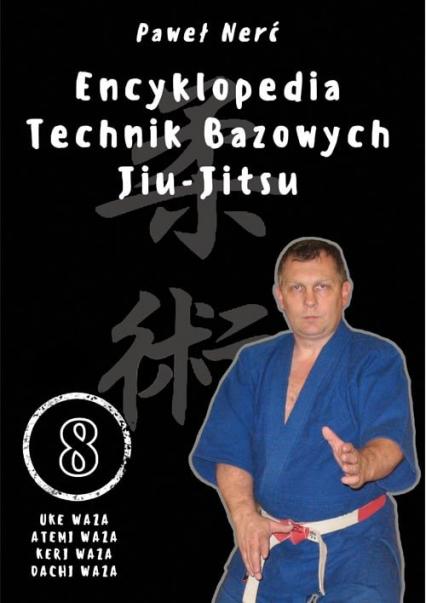 Encyklopedia technik bazowych Jiu-Jitsu. Tom 8 Uke Waza, Atemi Waza, Keri Waza, Dachi Waza - Paweł Nerć | okładka