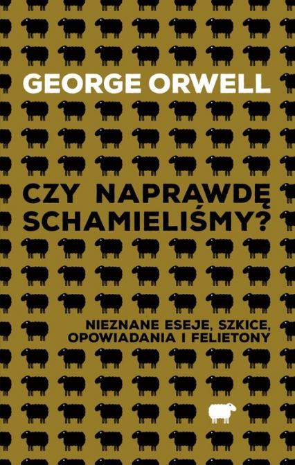 Czy naprawdę schamieliśmy? Nieznane eseje, szkice, opowiadania i felietony - George Orwell | okładka