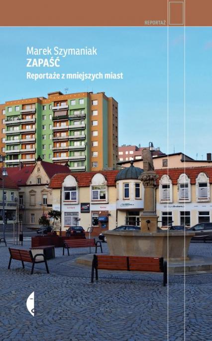 Zapaść Reportaże z mniejszych miast - Marek Szymaniak | okładka