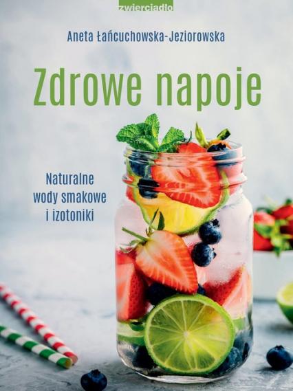 Zdrowe napoje. Naturalne wody smakowe i izotoniki  - Aneta Łańcuchowska-Jeziorowska | okładka
