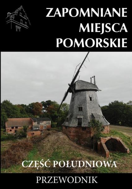 Zapomniane miejsce Pomorskie część południowa - zbiorowa Praca   okładka