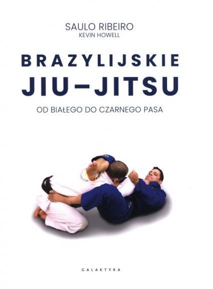 Brazylijskie Jiu-Jitsu Od białego do czarnego pasa - Ribeiro Saulo, Howell Kevin | okładka