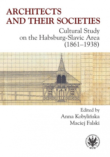 Architects and their Societies. Cultural Study on the Habsburg-Slavic Area (1861-1938) - Kobylińska Anna, Falski Maciej   okładka