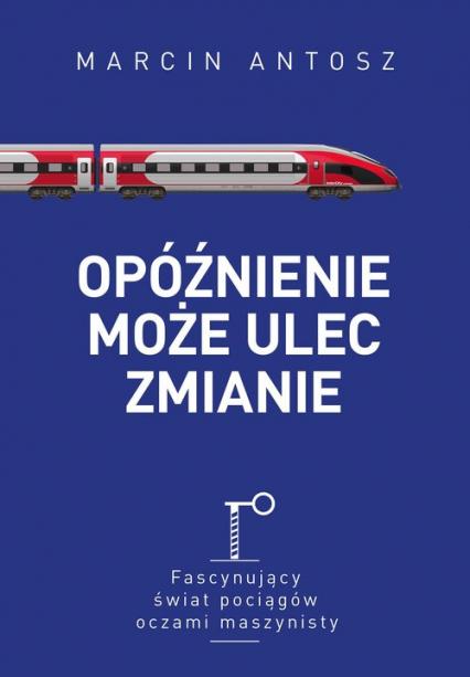 Opóźnienie może ulec zmianie Fascynujący świat pociągów oczami maszynisty - Marcin Antosz | okładka