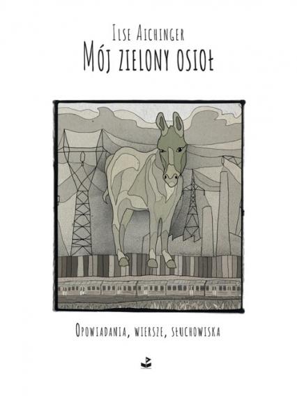 Mój zielony osioł Opowiadania, wiersze, słuchowiska - Ilse Aichinger | okładka