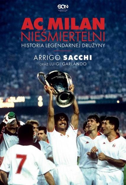 AC Milan Nieśmiertelni Historia legendarnej drużyny - Sacchi Arrigo, Garlando Luigi   okładka