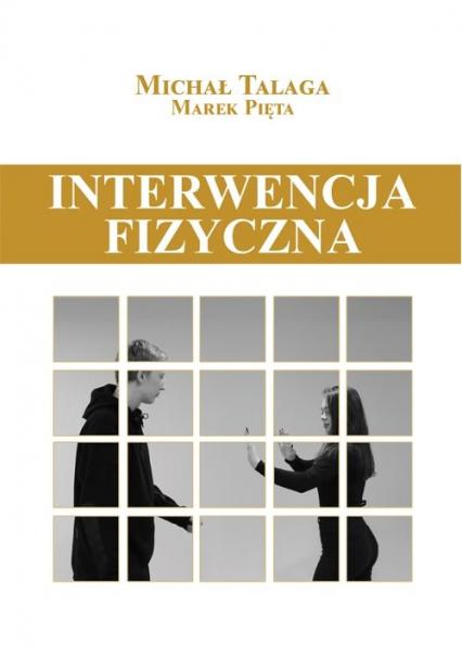 Interwencja fizyczna Podręcznik dla pracowników placówek opiekuńczo-wychowawczych, resocjalizacyjnych i nie tylko - Talaga Michał, Pięta Marek | okładka