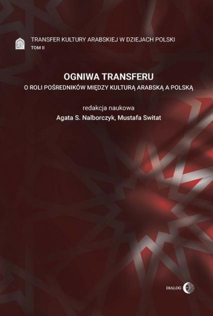 Ogniwa transferu Transfer kultury arabskiej w dziejach Polski Tom 2 O roli pośredników między kulturą arabską a polską - zbiorowa praca | okładka