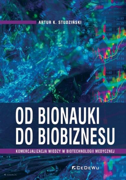 Od bionauki do biobiznesu Komercjalizacja wiedzy w biotechnologii medycznej - Studziński Artur K.   okładka