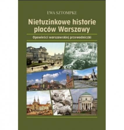 Nietuzinkowe historie placów Warszawy Opowieści warszawskjej przewodniczki - Ewa Sztompke | okładka