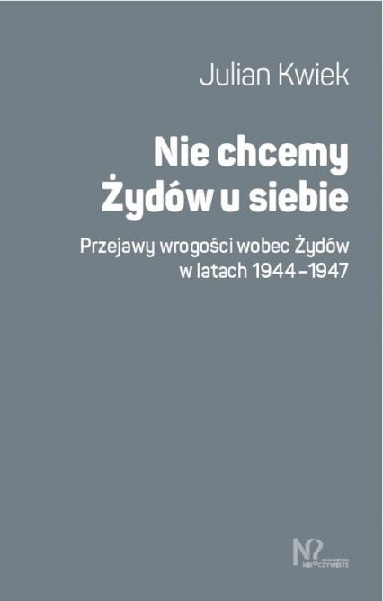 Nie chcemy Żydów u siebie Przejawy wrogości wobec Żydów w latach 1944-1947 - Julian Kwiek   okładka