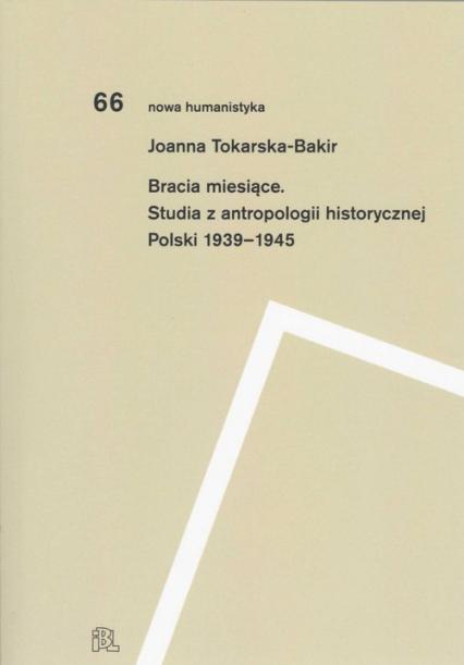 Bracia miesiące Studia z antropologii historycznej Polski 1939-1945 - Joanna Tokarska-Bakir   okładka