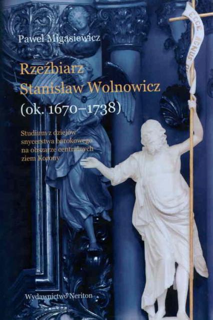 Rzeźbierz Stanisław Wolnowicz (ok. 1670-1738) Studium z dziejów snycerstwa barokowego na obszarze centralnych ziem Korony. - Paweł Migasiewicz   okładka